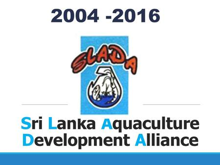 Sri Lanka Aquaculture Development Alliance 2004 -2016.