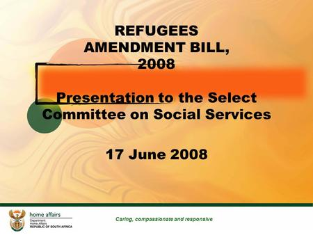 1 REFUGEES AMENDMENT BILL, 2008 Presentation to the Select Committee on Social Services 17 June 2008 Caring, compassionate and responsive.