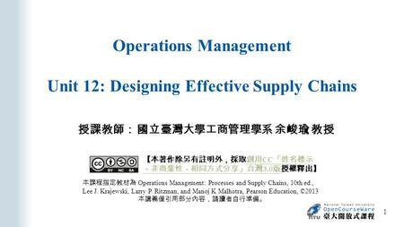 Operations Management Unit 12: Designing Effective Supply Chains 授課教師: 國立臺灣大學工商管理學系 余峻瑜 教授 本課程指定教材為 Operations Management: Processes and Supply Chains,
