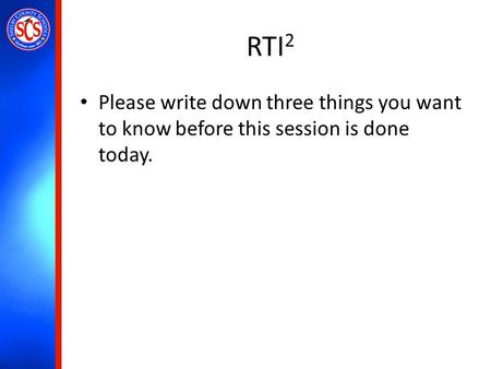 RTI 2 Please write down three things you want to know before this session is done today.