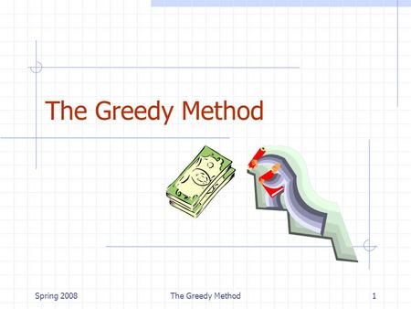 Spring 2008The Greedy Method1. Spring 2008The Greedy Method2 Outline and Reading The Greedy Method Technique (§5.1) Fractional Knapsack Problem (§5.1.1)