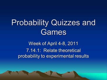 Probability Quizzes and Games Week of April 4-8, 2011 7.14.1: Relate theoretical probability to experimental results.