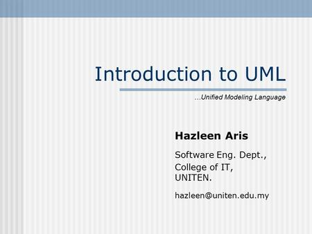 Introduction to UML Hazleen Aris Software Eng. Dept., College of IT, UNITEN. …Unified Modeling Language.