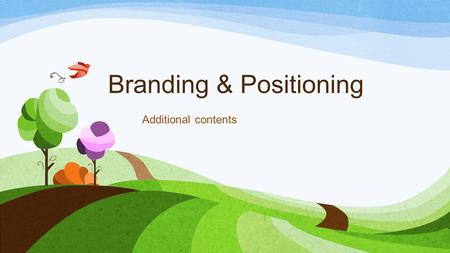 Branding & Positioning Additional contents. Additional Contents Branding Brand image Brand equity Brand Loyalty Enhancing brand Positioning Positioning.