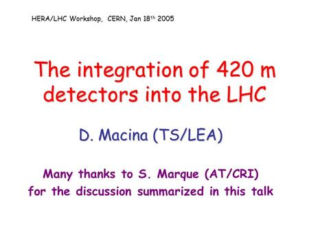 The integration of 420 m detectors into the LHC D. Macina (TS/LEA) Many thanks to S. Marque (AT/CRI) for the discussion summarized in this talk HERA/LHC.