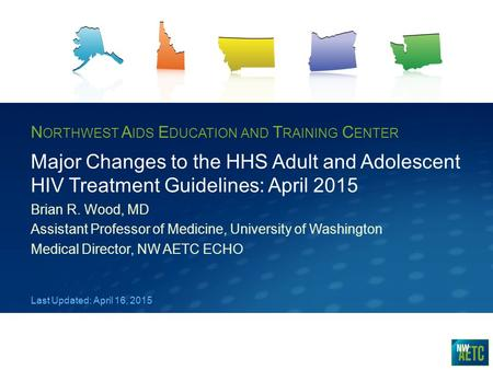 N ORTHWEST A IDS E DUCATION AND T RAINING C ENTER Major Changes to the HHS Adult and Adolescent HIV Treatment Guidelines: April 2015 Brian R. Wood, MD.