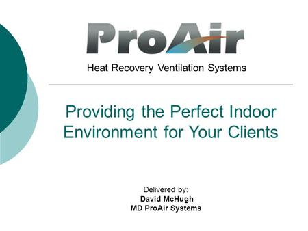 Providing the Perfect Indoor Environment for Your Clients Heat Recovery Ventilation Systems Delivered by: David McHugh MD ProAir Systems.