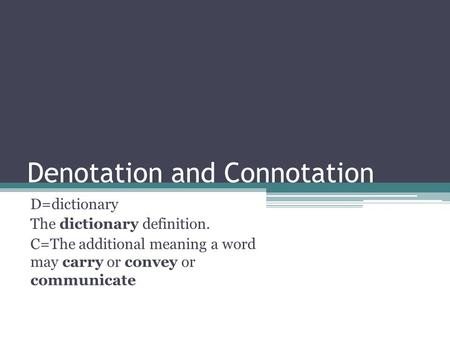Denotation and Connotation D=dictionary The dictionary definition. C=The additional meaning a word may carry or convey or communicate.