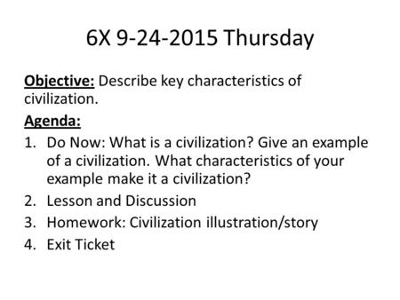 6X 9-24-2015 Thursday Objective: Describe key characteristics of civilization. Agenda: 1.Do Now: What is a civilization? Give an example of a civilization.