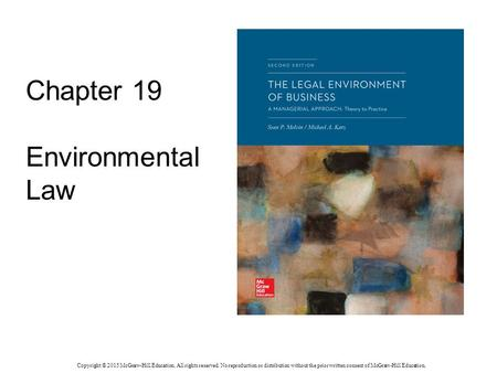 Chapter 19 Environmental Law Copyright © 2015 McGraw-Hill Education. All rights reserved. No reproduction or distribution without the prior written consent.