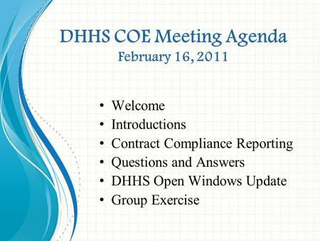 DHHS COE Meeting Agenda February 16, 2011 Welcome Introductions Contract Compliance Reporting Questions and Answers DHHS Open Windows Update Group Exercise.