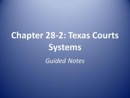 Chapter 28-2: Texas Courts Systems Guided Notes. Texas Judicial System A. Consists of : 1)Courts 2)Judges 3)Law enforcement agencies B. Serves the purposes.