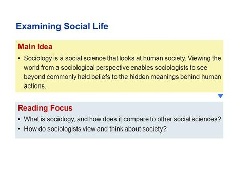 Reading Focus What is sociology, and how does it compare to other social sciences? How do sociologists view and think about society? Main Idea Sociology.