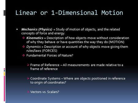 Linear or 1-Dimensional Motion  Mechanics (Physics) = Study of motion of objects, and the related concepts of force and energy.  Kinematics = Description.