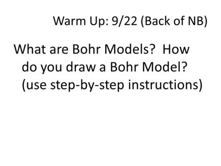 Warm Up: 9/22 (Back of NB) What are Bohr Models? How do you draw a Bohr Model? (use step-by-step instructions)