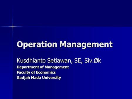 Operation Management Kusdhianto Setiawan, SE, Siv.Øk Department of Management Faculty of Economics Gadjah Mada University.