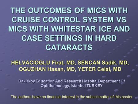 THE OUTCOMES OF MICS WITH CRUISE CONTROL SYSTEM VS MICS WITH WHITESTAR ICE AND CASE SETTINGS IN HARD CATARACTS HELVACIOGLU Firat, MD, SENCAN Sadik, MD,
