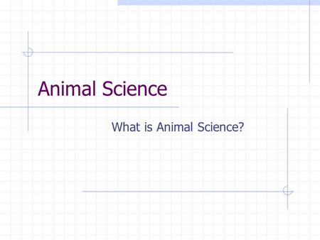 Animal Science What is Animal Science? The study of the care, management and production of domestic animals Today's animal science includes: biotechnology.