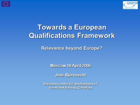 Towards a European Qualifications Framework Relevance beyond Europe? Moscow 18 April 2006 Jens Bjornavold European centre for development of vocational.