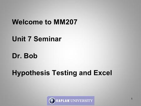Welcome to MM207 Unit 7 Seminar Dr. Bob Hypothesis Testing and Excel 1.