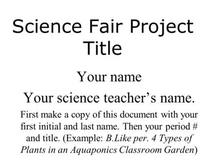 Science Fair Project Title Your name Your science teacher's name. First make a copy of this document with your first initial and last name. Then your period.