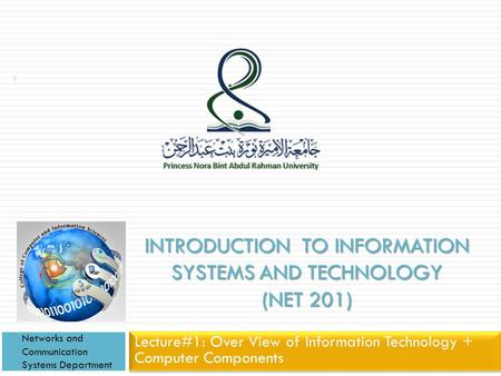 INTRODUCTION TO INFORMATION SYSTEMS AND TECHNOLOGY (NET 201) Lecture#1: Over View of Information Technology + Computer Components Networks and Communication.