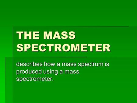 THE MASS SPECTROMETER describes how a mass spectrum is produced using a mass spectrometer.