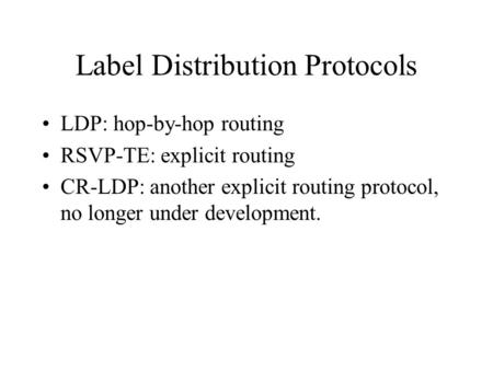 Label Distribution Protocols LDP: hop-by-hop routing RSVP-TE: explicit routing CR-LDP: another explicit routing protocol, no longer under development.