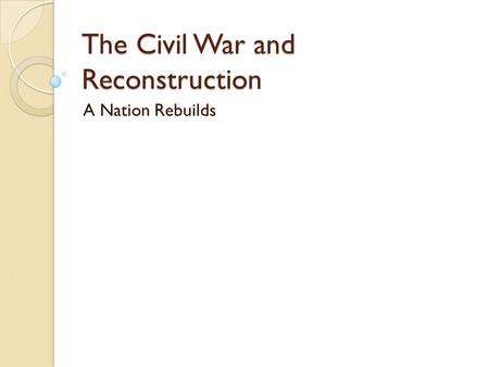 The Civil War and Reconstruction A Nation Rebuilds.