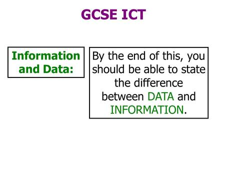 GCSE ICT Information and Data: By the end of this, you should be able to state the difference between DATA and INFORMATION.