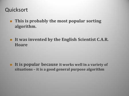 Quicksort This is probably the most popular sorting algorithm. It was invented by the English Scientist C.A.R. Hoare It is popular because it works well.