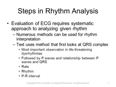 Steps in Rhythm Analysis Evaluation of ECG requires systematic approach to analyzing given rhythm –Numerous methods can be used for rhythm interpretation.