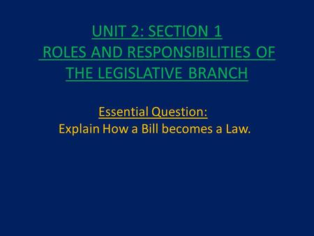 UNIT 2: SECTION 1 ROLES AND RESPONSIBILITIES OF THE LEGISLATIVE BRANCH Essential Question: Explain How a Bill becomes a Law.