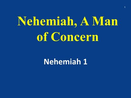 Nehemiah, A Man of Concern Nehemiah 1 1. Nehemiah Nehemiah came out of Babylonian captivity He was concerned about rebuilding the wall and about restoring.