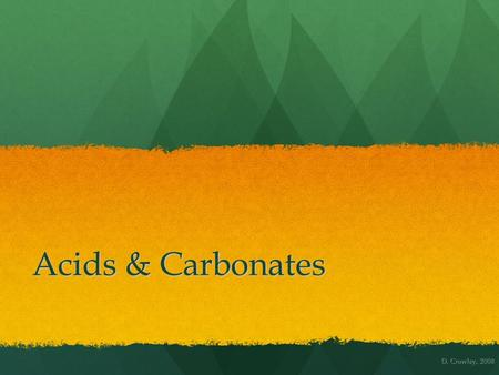 Acids & Carbonates D. Crowley, 2008. Acids & Carbonates To know how carbonates react with acids and to be able to test for carbon dioxide To know how.