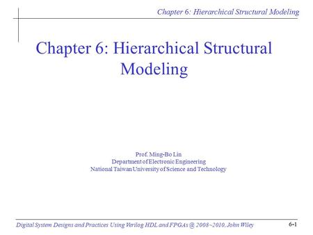 Chapter 6: Hierarchical Structural Modeling Digital System Designs and Practices Using Verilog HDL and 2008~2010, John Wiley 6-1 Chapter 6: Hierarchical.