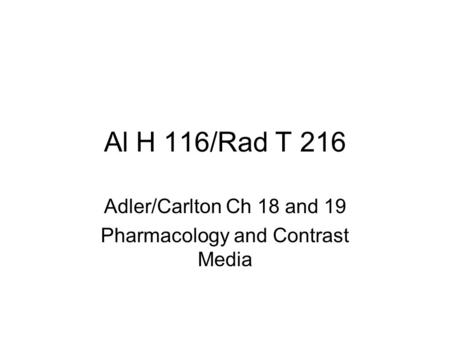 Al H 116/Rad T 216 Adler/Carlton Ch 18 and 19 Pharmacology and Contrast Media.