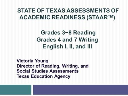STATE OF TEXAS ASSESSMENTS OF ACADEMIC READINESS (STAAR TM ) Grades 3−8 Reading Grades 4 and 7 Writing English I, II, and III Victoria Young Director of.