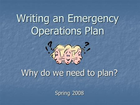 Writing an Emergency Operations Plan Why do we need to plan? Spring 2008.