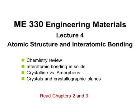 ME 330 Engineering Materials Lecture 4 Atomic Structure and Interatomic <strong>Bonding</strong> Chemistry review Interatomic <strong>bonding</strong> in solids Crystalline vs. Amorphous.