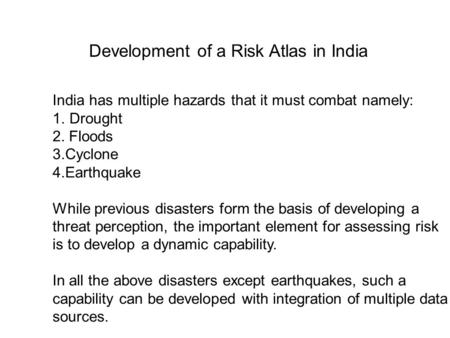 India has multiple hazards that it must combat namely: 1.Drought 2. Floods 3.Cyclone 4.Earthquake While previous disasters form the basis of developing.