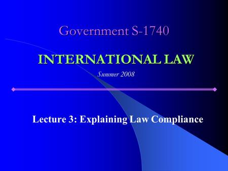 Government S-1740 Lecture 3: Explaining Law Compliance INTERNATIONAL LAW Summer 2008.