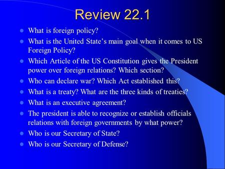 Review 22.1 What is foreign policy? What is the United State's main goal when it comes to US Foreign Policy? Which Article of the US Constitution gives.