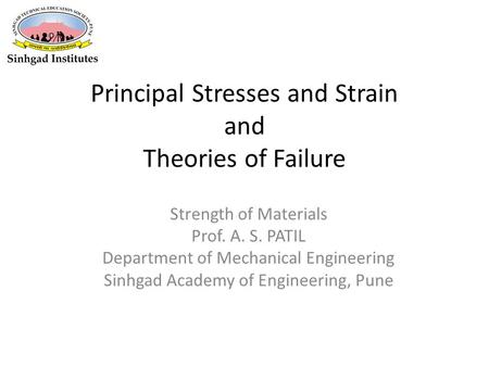 Principal Stresses and Strain and Theories of Failure Strength of Materials Prof. A. S. PATIL Department of Mechanical Engineering Sinhgad Academy of Engineering,