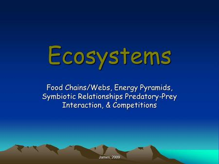 Ecosystems Food Chains/Webs, Energy Pyramids, Symbiotic Relationships Predatory-Prey Interaction, & Competitions James, 2009.