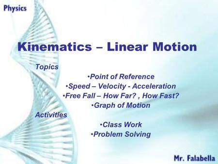 Kinematics – Linear Motion Topics Point of Reference Speed – Velocity - Acceleration Free Fall – How Far?, How Fast? Graph of Motion Activities Class.