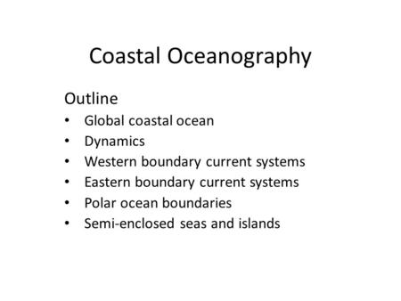 Coastal Oceanography Outline Global coastal ocean Dynamics Western boundary current systems Eastern boundary current systems Polar ocean boundaries Semi-enclosed.