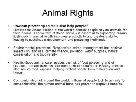 Animal Rights How can protecting animals also help people? Livelihoods: About 1 billion of the world's poorest people rely on animals for their income.
