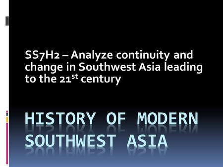 SS7H2 – Analyze continuity and change in Southwest Asia leading to the 21 st century.