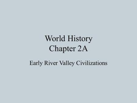 World History Chapter 2A Early River Valley Civilizations.